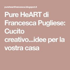 Pure HeART di Francesca Pugliese: Cucito creativo...idee per la vostra casa