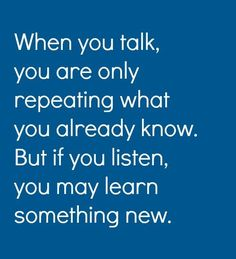 When you talk you are only repeating what you already know...