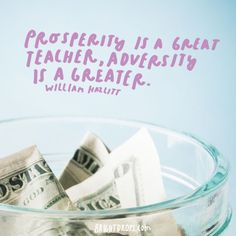 """Prosperity is a great teacher; adversity is a greater."" - William Hazlitt"