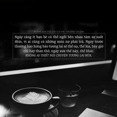 """""""Ngày càng ít bạn bè có thể ngồi bên nhau tâm sự suốt đêm, vì ai cũng có những món nợ phải trả. Ngày trước thường hào hứng bảo tương lai sẽ thế nọ, thế kia, bây giờ chỉ hay than thở, ngày xưa thế này, thế khác. Không ai thiết nói chuyện tương lai..."""
