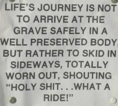 "Life's journey is not to arrive at the grave safely in a well preserved body, but rather to skid in sideways, totally worn out, shouting ""holy shit...what a ride!"""
