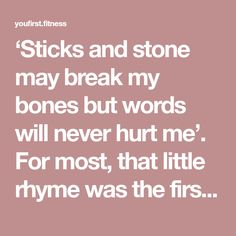 """'Sticks and stone may break my bones but words will never hurt me'. For most, that little rhyme was the first introduction to what my grandma used to call """"hogwash"""". Your words matter. Your words affect your physical feelings, beliefs, the people around you, and even your weight. It's time to give up the hogwash and be the one that changes the dynamic of our society because your words matter."""