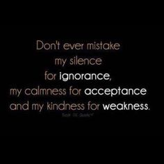 Don't ever mistake my silence for ignorance, my calmness for acceptance, and my kindness for weakness.