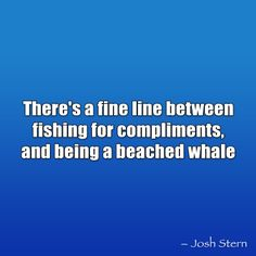 there's a fine line between fishing for compliments and