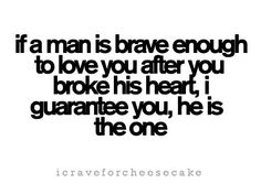 If a man is brave enough to love you after you broke his heart, I guarantee you, his is the one.