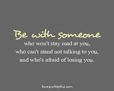 """""""Be with someone who won't stay mad at you, who can't stand not talking to you, and who's afraid of losing you."""""""