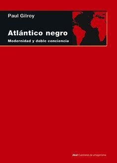Atlántico negro : Modernidad y doble conciencia / Paul Gilroy Tres Cantos (Madrid) : Akal, 2014 http://absysnet.bbtk.ull.es/cgi-bin/abnetopac?TITN=535989