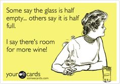 Some say the glass is half empty... others say it is half full. I say there's room for more wine!