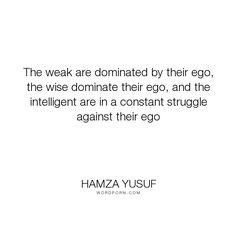 "Hamza Yusuf - ""The weak are dominated by their ego, the wise dominate their ego, and the intelligent..."". wisdom, intelligence, ego, wise, weak, egoism"