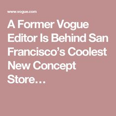 A Former Vogue Editor Is Behind San Francisco's Coolest New Concept Store…