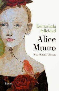 Entretejiendo instantes: Demasiada felicidad. Alice Munro. Cuentos. Ok, le doy el Nobel, se lo merece.
