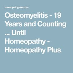 Osteomyelitis - 19 Years and Counting ... Until Homeopathy - Homeopathy Plus