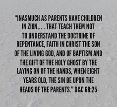 """""""Inasmuch as parents have children in Zion,... that teach them not to understand the doctrine of repentance, faith in Christ the Son of the living God, and of baptism and the gift of the Holy Ghost by the laying on of the hands, when eight years old, the sin be upon the heads of the parents"""" (D&C 68:25). lds.org/scriptures/dc-testament/dc/68.25#24 facebook.com/FamilyProclamation What verse of scripture, revealed through the Prophet #JosephSmith facebook.com/217921178254609, has inspired you? Lds Org, Healthy Marriage, Holy Ghost, Marriage And Family, Scriptures, Breakup, Christ, Parents, Faith"""
