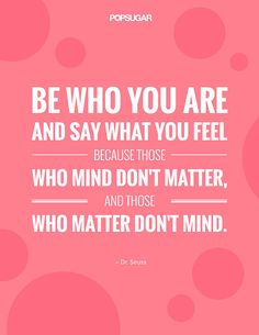 """Be who you are and say what you feel because those who mind don't matter, and those who matter don't mind."""