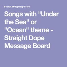 """Songs with """"Under the Sea"""" or """"Ocean"""" theme - Straight Dope Message Board"""