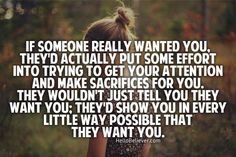 If someone really wanted you, they'd actually put some effort into trying to get your attention and make sacrifices for you. They wouldn't just tell you they want you; they'd show you in every little way possible that they want you.