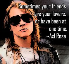 Sometimes your friends are your lovers, or have been at one time.    Axl Rose