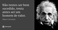 Não tentes ser bem sucedido, tenta antes ser um homem de valor. — Albert Einstein