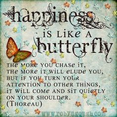 Happiness Is Like a Butterfly- The more you chase it, the more it will elude you; but if you turn your attention to other things, it will come and sit quietly on your shoulder.  Thoreau