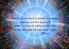 You have no need to travel anywhere. Journey within yourself enter a mine of rubies and bathe in the splendor of your own Light - Rumi