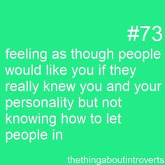 Feeling as though people would like you if they really knew you and your personality, but not knowing how to let people in.