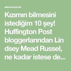 Kızımın bilmesini istediğim 10 şey! Huffington Post bloggerlarındanLindsey Mead Russel, ne kadar istese de kızına öğretemeyeceği 10 hayati bilgiyi sıralamış… Kızım Grace 10 yaşına doğru hızla ilerliyor. Bir anda buralara nasıl geldik ben de anlamadım.