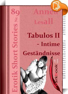 Tabulos II - Intime Geständnisse    :  Das zweite Buch aus der Reihe 'Tabulos' mit dem Titel 'Intime Geständnisse'.  Szenen aus der Welt der heißesten Fantasien, hier wird weder etwas verschwiegen noch drumherum geredet. Die Leserinnen und Leser werden eingeladen in die bizarre Welt geheimer und doch ausgelebter Vorlieben sowie Gelüste.