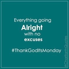 Everything going alright with no excuses ThankGodItsMonday #CharitarthQuotes