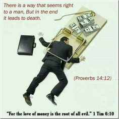 For the love of money is the root of all evil. 1 Timothy 6:10.