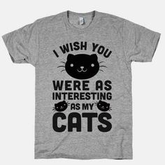 When you'd rather be at home: I wish you were as interesting as my cats tee