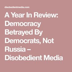 A Year In Review: Democracy Betrayed By Democrats, Not Russia – Disobedient Media