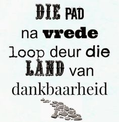 Afrikaanse Inspirerende Gedagtes & Wyshede: Die pad na vrede loop deur die land van dankbaarheid. Sign Quotes, Words Quotes, Wise Words, Sayings, Blessing Words, Grieving Quotes, Afrikaanse Quotes, Bible Qoutes, Quotes About God