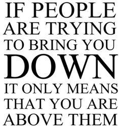 Don't let 'em bring you down.