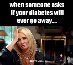 Yeah maybe if you have type 2 and change your lifestyle...but not for us with type1.... One of many of societies misconceptions about type 1 diabetes!