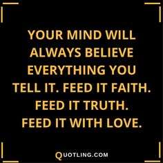 Believe in Yourself Quotes Your mind will always believe everything you tell it. Feed it faith. Feed it truth. Feed it with Love.