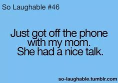 Just got off the phone with my mom.  She had a nice talk.   Lol.