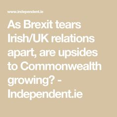 As Brexit tears Irish/UK relations apart, are upsides to Commonwealth growing? European Integration, British People, Making Connections, British Government, Foreign Policy, Commonwealth, Northern Ireland, Irish, History