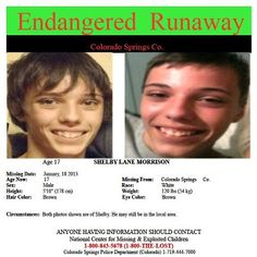 """~~Colorado Springs Co.~~  SHELBY LANE MORRISON  Case Type: Endangered Runaway   Sex: Male  Missing Date: Jan 18, 2013   Race: White  Age Now: 17   Height: 5'10"""" (178 cm)  Missing City & State: COLORADO SPRINGS Co.   Weight: 120 lbs (54 kg)  Hair Color: Brown  Eye Color: Brown    Circumstances: Both photos shown are of Shelby. He may still be in the local area.    National Center for Missing & Exploited Children  1-800-843-5678 (1-800-THE-LOST)  Colorado Springs Police Department…"""