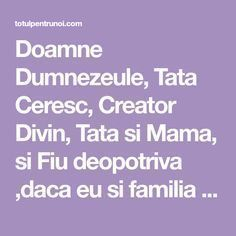 Doamne Dumnezeule, Tata Ceresc, Creator Divin, Tata si Mama, si Fiu deopotriva ,daca eu si familia mea, rudele mele, mosii si stramosii mei, Cash Program, Motivational Quotes, Spirituality, God, Reading, Panda, Bible, House, Dios