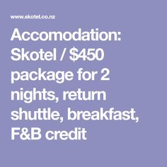 Accomodation: Skotel / $450 package for 2 nights, return shuttle, breakfast, F&B credit