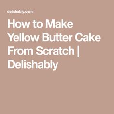 How to Make Yellow Butter Cake From Scratch | Delishably