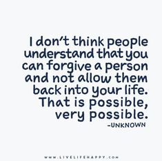 I don't think people understand that you can forgive a person and not allow them back into your life. That is possible, very possible.