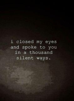 I closed my eyes and I spoke to you in a thousand silent ways