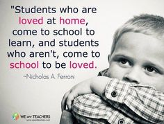 """""""Students who are loved at home, come to school to learn, and students who aren't, come to school to be loved."""" - Nicholas A. Ferroni"""