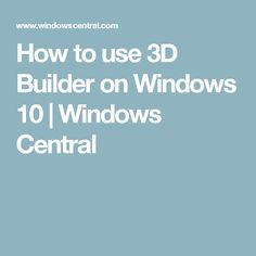 How to use 3D Builder on Windows 10   Windows Central