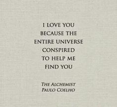"""I love you because the entire universe conspired to help me find you."" Quote from The Alchemist by Paulo Coelho. Now Quotes, Great Quotes, Quotes To Live By, Life Quotes, Inspirational Quotes, Love Destiny Quotes, Finding Your Soulmate Quotes, Change Quotes, Attitude Quotes"