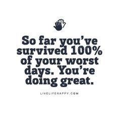 "Live Life Happy Quote: ""So far you've survived 100% of your worst days. You're doing great."""