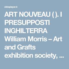ART NOUVEAU ( ). I PRESUPPOSTI INGHILTERRA William Morris – Art and Grafts exhibition society, 1888 (associazione delle arti e dei mestieri che. -  ppt scaricare
