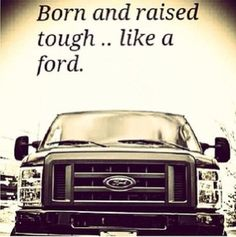 Born and raised tough .. like a ford.