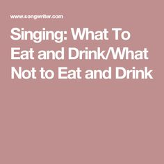 Singing: What To Eat and Drink/What Not to Eat and Drink